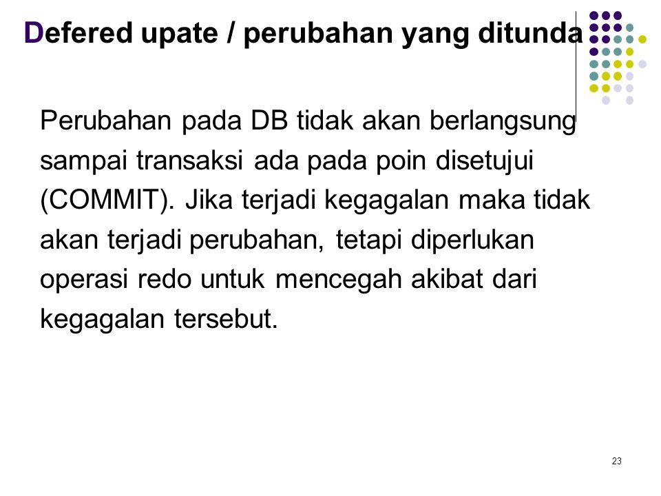 Defered upate / perubahan yang ditunda Perubahan pada DB tidak akan berlangsung sampai transaksi ada pada poin disetujui (COMMIT).