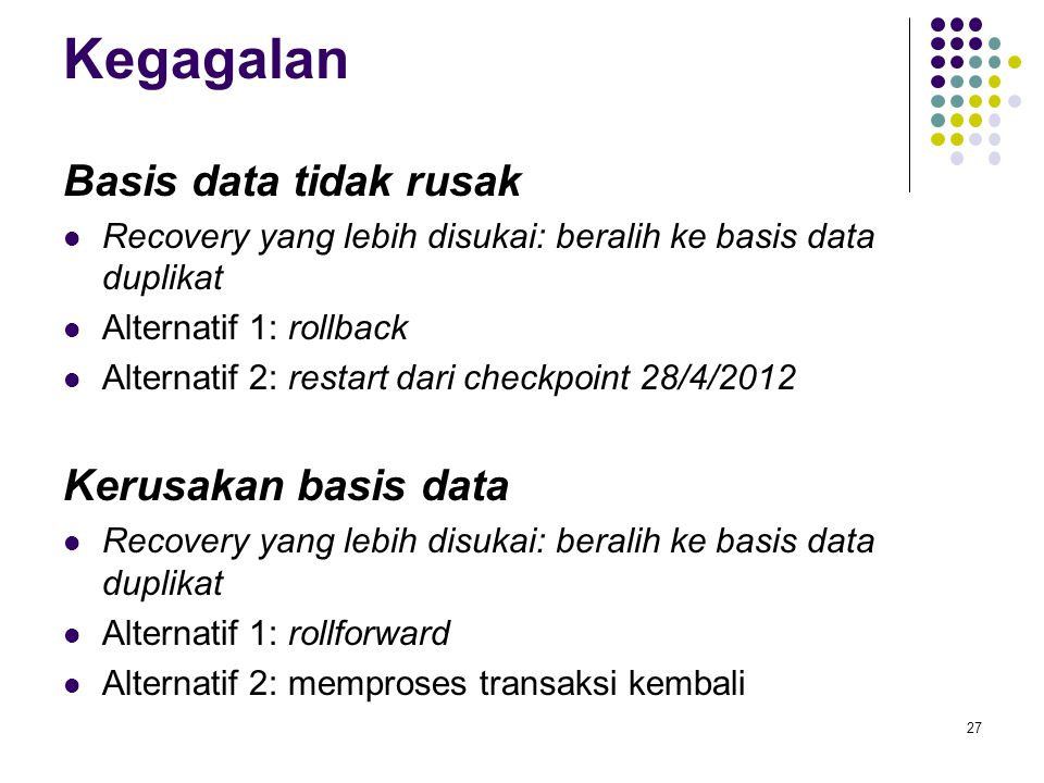 Kegagalan Basis data tidak rusak Recovery yang lebih disukai: beralih ke basis data duplikat Alternatif 1: rollback Alternatif 2: restart dari checkpoint 28/4/2012 Kerusakan basis data Recovery yang lebih disukai: beralih ke basis data duplikat Alternatif 1: rollforward Alternatif 2: memproses transaksi kembali 27