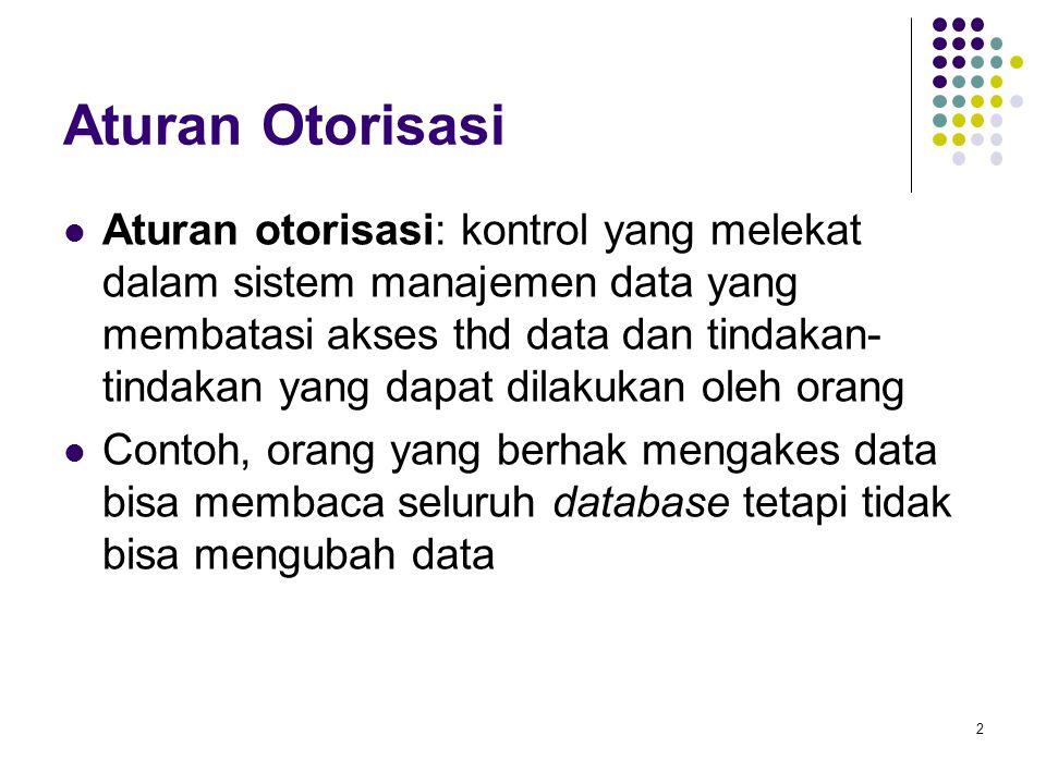 Aturan Otorisasi Aturan otorisasi: kontrol yang melekat dalam sistem manajemen data yang membatasi akses thd data dan tindakan- tindakan yang dapat dilakukan oleh orang Contoh, orang yang berhak mengakes data bisa membaca seluruh database tetapi tidak bisa mengubah data 2