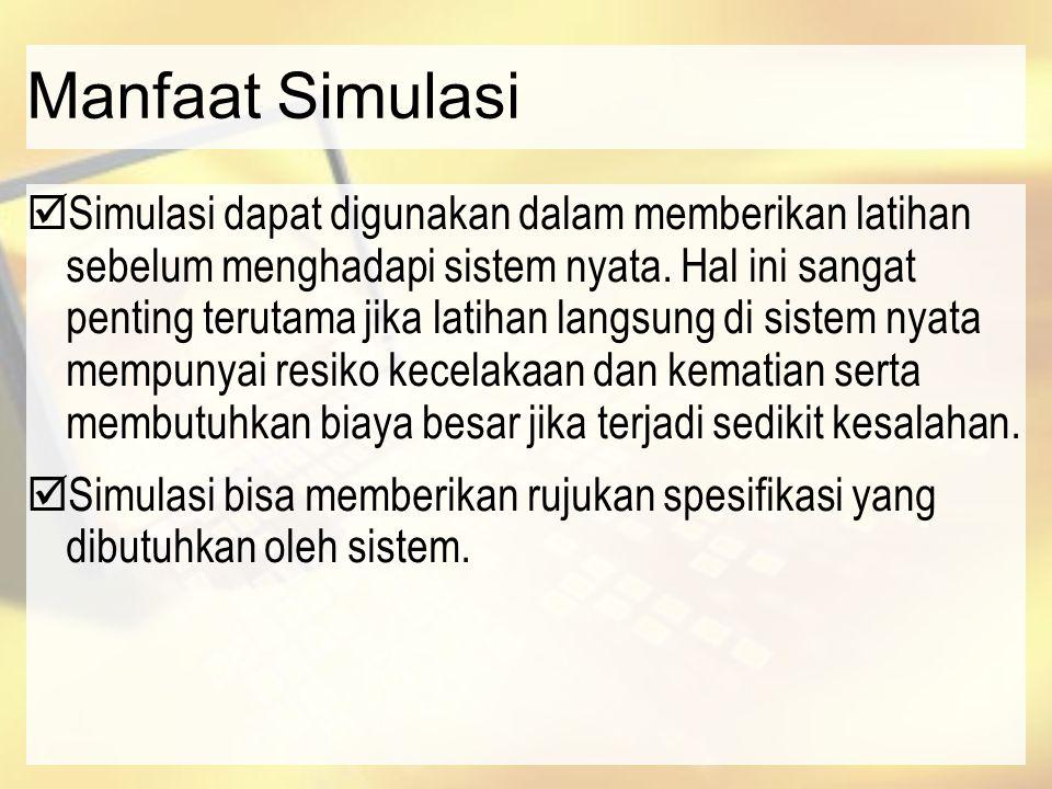 Manfaat Simulasi  Simulasi dapat digunakan dalam memberikan latihan sebelum menghadapi sistem nyata. Hal ini sangat penting terutama jika latihan lan