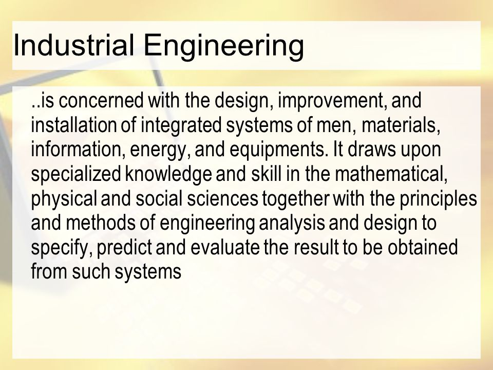 Industrial Engineering..is concerned with the design, improvement, and installation of integrated systems of men, materials, information, energy, and