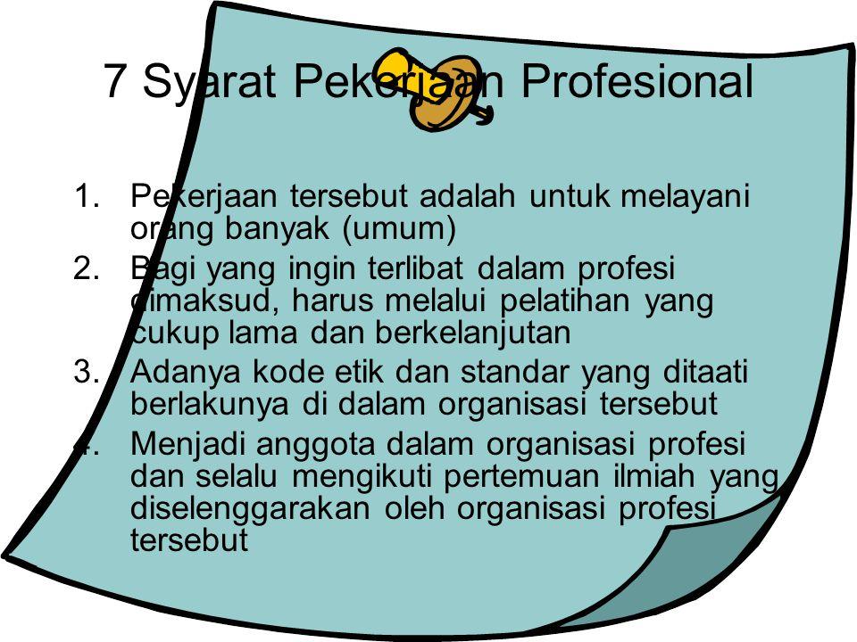 7 Syarat Pekerjaan Profesional 1.Pekerjaan tersebut adalah untuk melayani orang banyak (umum) 2.Bagi yang ingin terlibat dalam profesi dimaksud, harus