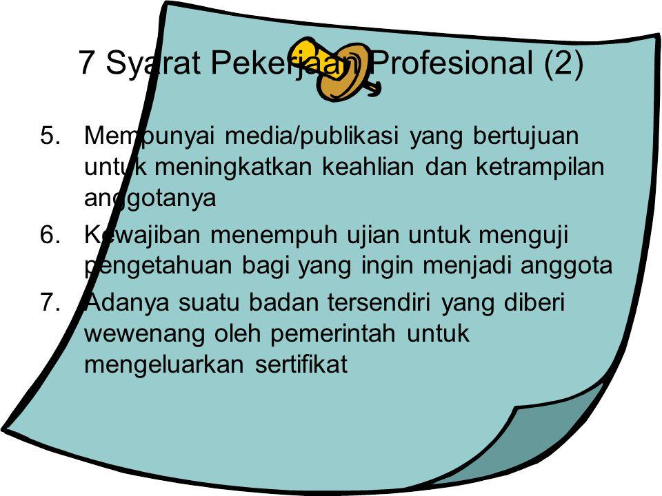 7 Syarat Pekerjaan Profesional (2) 5.Mempunyai media/publikasi yang bertujuan untuk meningkatkan keahlian dan ketrampilan anggotanya 6.Kewajiban menem