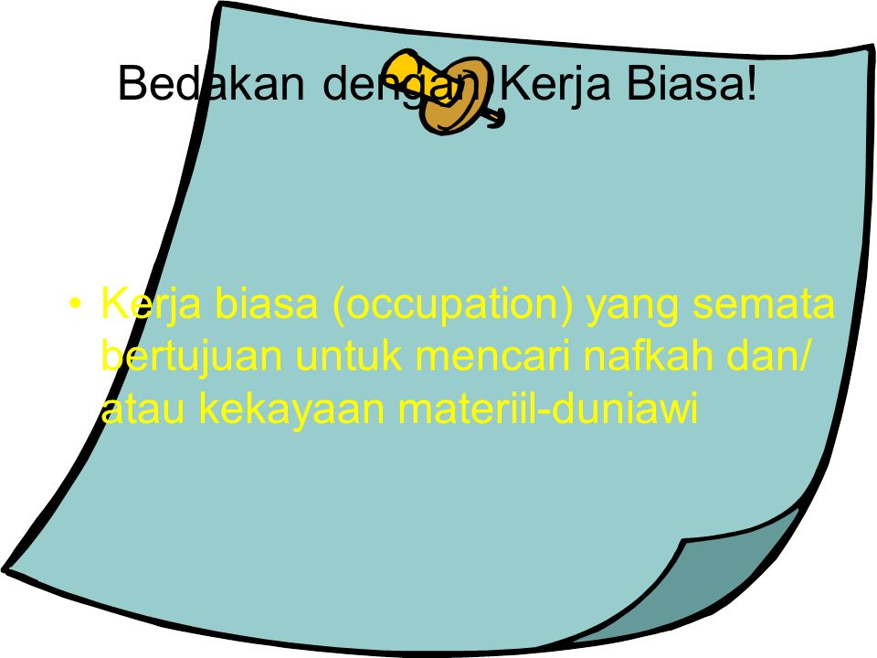 Bedakan dengan Kerja Biasa! Kerja biasa (occupation) yang semata bertujuan untuk mencari nafkah dan/ atau kekayaan materiil-duniawi