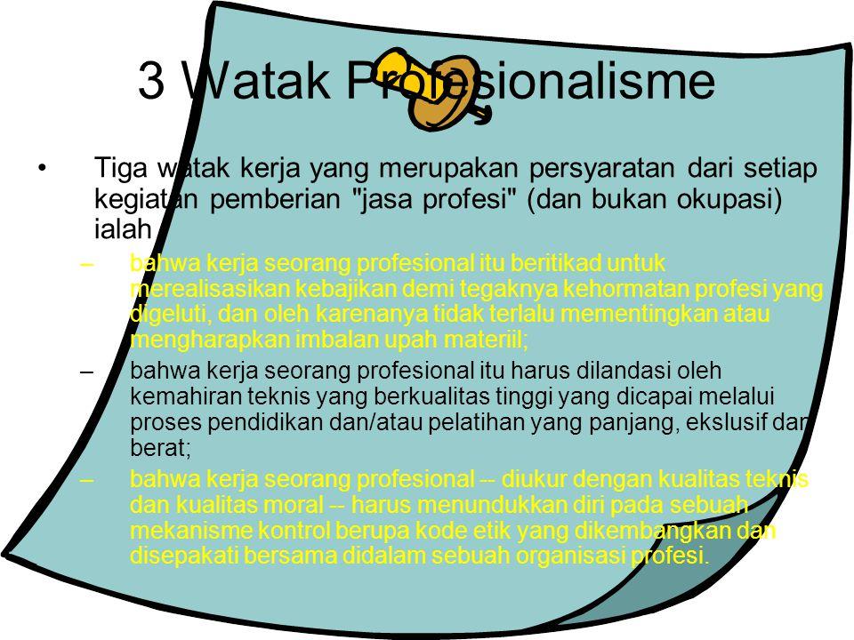 3 Watak Profesionalisme Tiga watak kerja yang merupakan persyaratan dari setiap kegiatan pemberian jasa profesi (dan bukan okupasi) ialah –bahwa kerja seorang profesional itu beritikad untuk merealisasikan kebajikan demi tegaknya kehormatan profesi yang digeluti, dan oleh karenanya tidak terlalu mementingkan atau mengharapkan imbalan upah materiil; –bahwa kerja seorang profesional itu harus dilandasi oleh kemahiran teknis yang berkualitas tinggi yang dicapai melalui proses pendidikan dan/atau pelatihan yang panjang, ekslusif dan berat; –bahwa kerja seorang profesional -- diukur dengan kualitas teknis dan kualitas moral -- harus menundukkan diri pada sebuah mekanisme kontrol berupa kode etik yang dikembangkan dan disepakati bersama didalam sebuah organisasi profesi.
