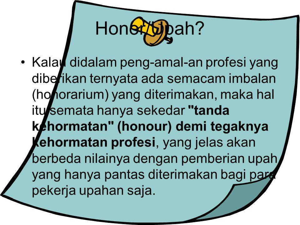 Honor/Upah? Kalau didalam peng-amal-an profesi yang diberikan ternyata ada semacam imbalan (honorarium) yang diterimakan, maka hal itu semata hanya se