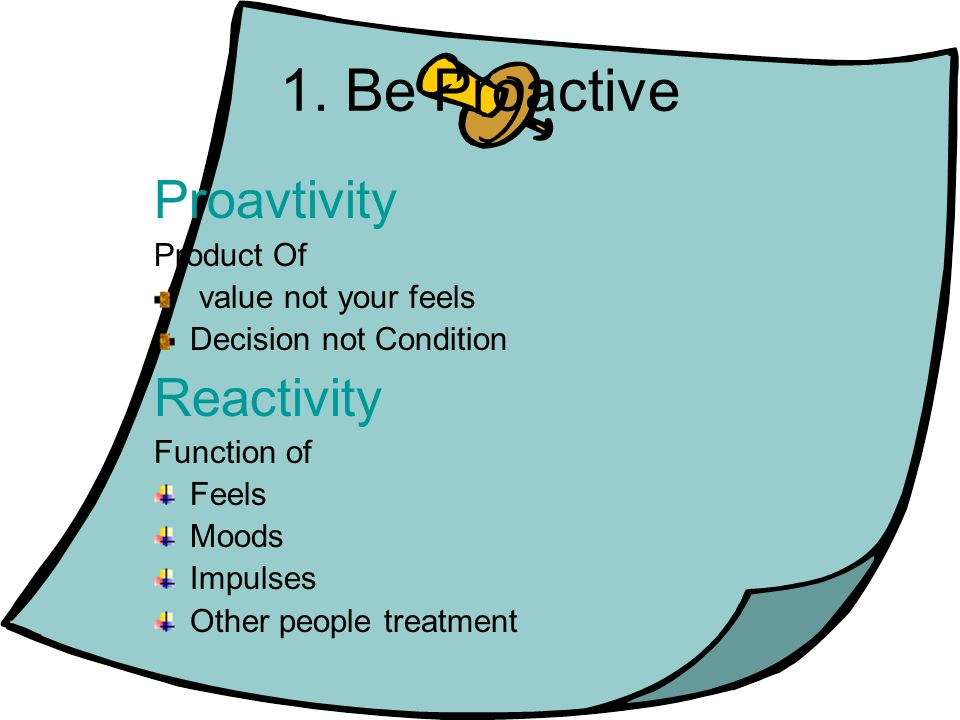 1. Be Proactive Proavtivity Product Of value not your feels Decision not Condition Reactivity Function of Feels Moods Impulses Other people treatment