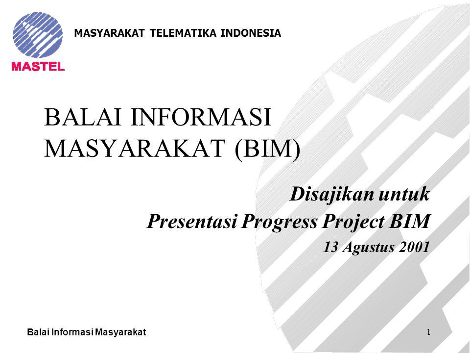 Balai Informasi Masyarakat 1 BALAI INFORMASI MASYARAKAT (BIM) Disajikan untuk Presentasi Progress Project BIM 13 Agustus 2001 MASYARAKAT TELEMATIKA IN
