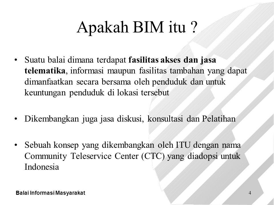 Balai Informasi Masyarakat 4 Apakah BIM itu ? Suatu balai dimana terdapat fasilitas akses dan jasa telematika, informasi maupun fasilitas tambahan yan