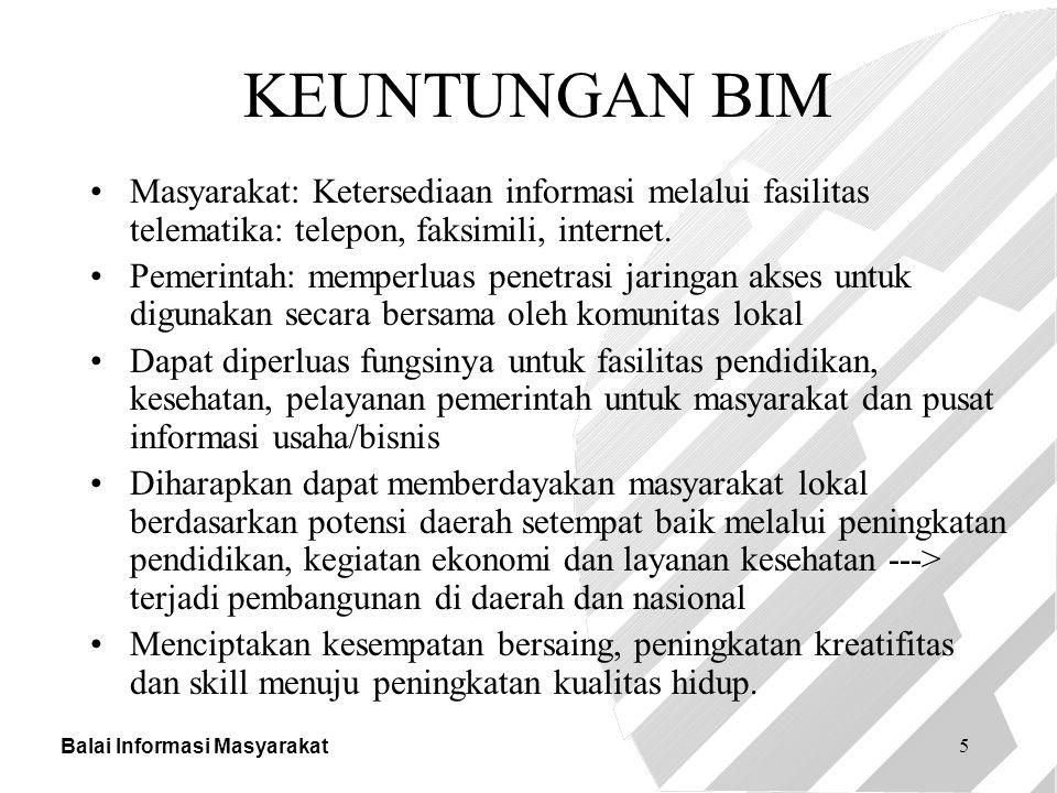 Balai Informasi Masyarakat 5 KEUNTUNGAN BIM Masyarakat: Ketersediaan informasi melalui fasilitas telematika: telepon, faksimili, internet. Pemerintah:
