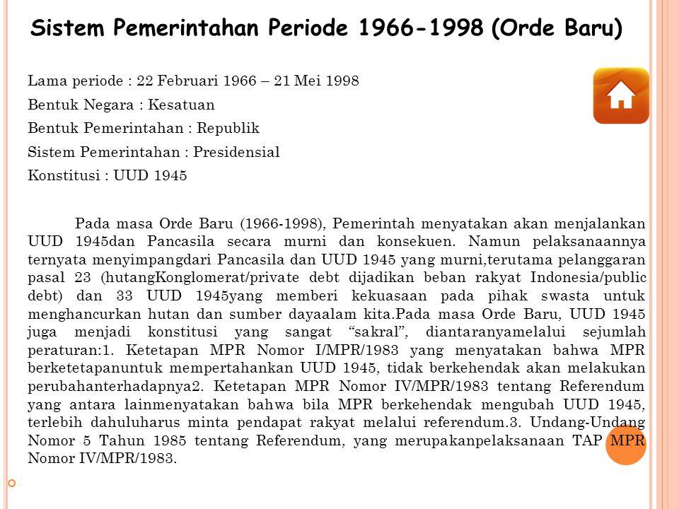 Sistem Pemerintahan Periode 1966-1998 (Orde Baru) Lama periode : 22 Februari 1966 – 21 Mei 1998 Bentuk Negara : Kesatuan Bentuk Pemerintahan : Republi