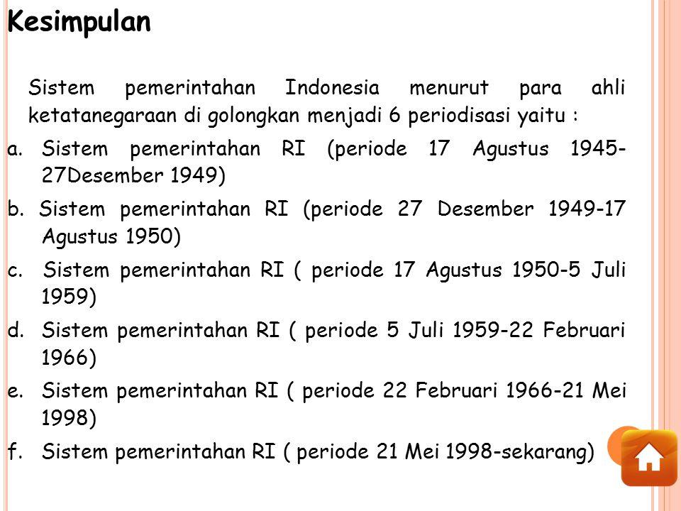 Kesimpulan Sistem pemerintahan Indonesia menurut para ahli ketatanegaraan di golongkan menjadi 6 periodisasi yaitu : a.Sistem pemerintahan RI (periode