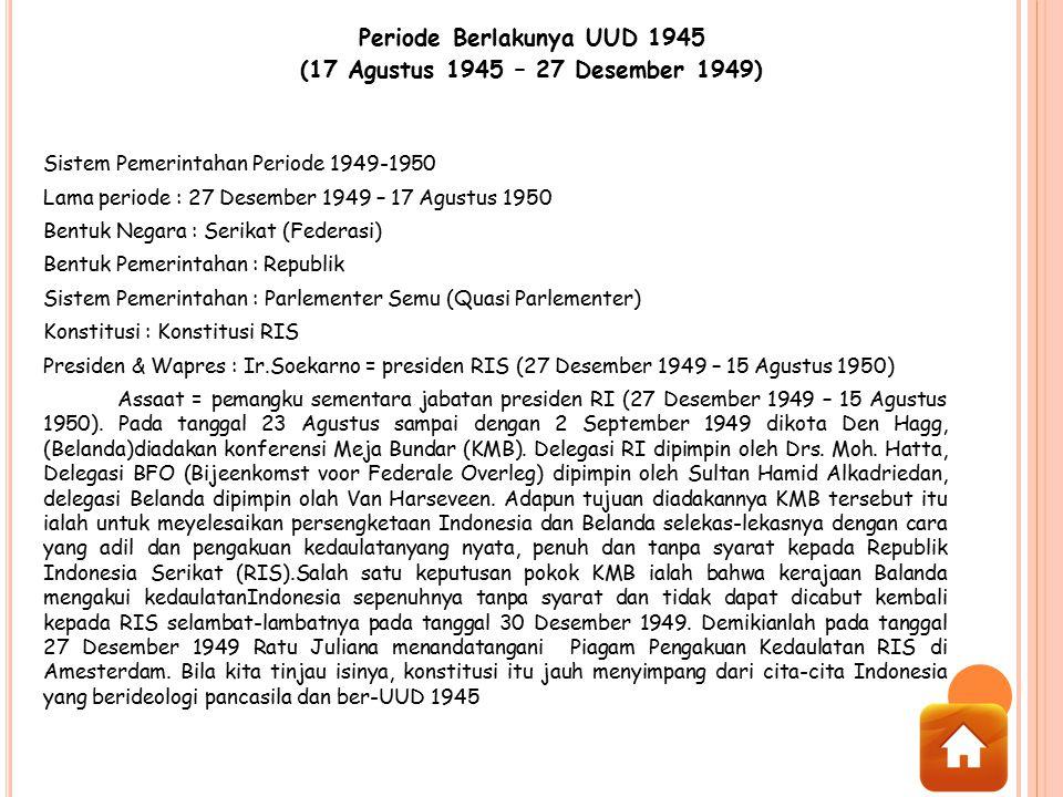 Periode Berlakunya UUD 1945 (17 Agustus 1945 – 27 Desember 1949) Sistem Pemerintahan Periode 1949-1950 Lama periode : 27 Desember 1949 – 17 Agustus 19