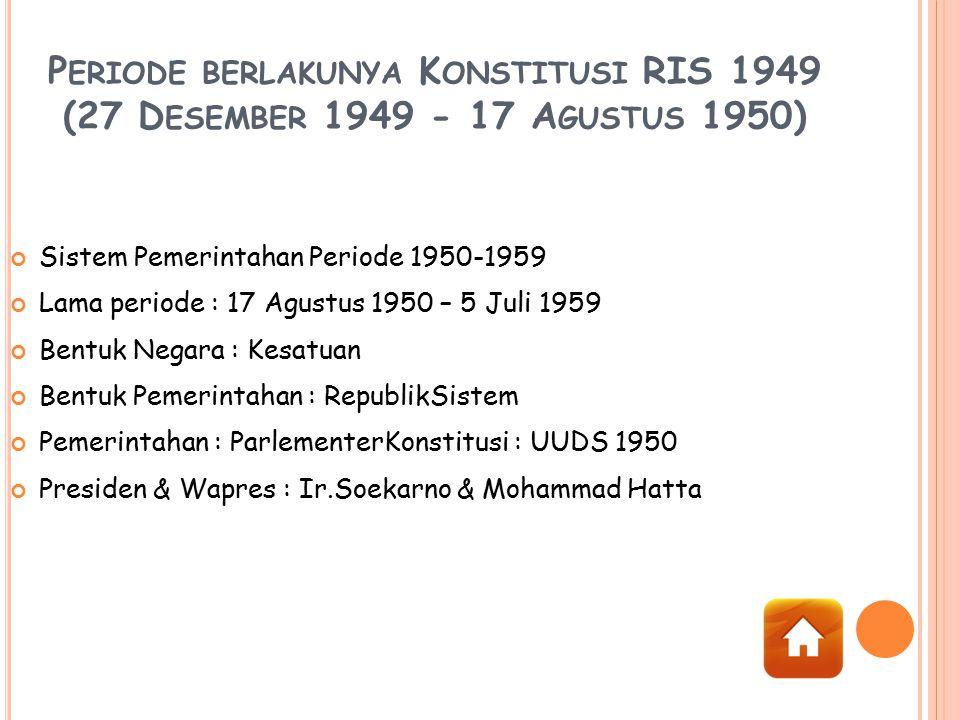 P ERIODE BERLAKUNYA K ONSTITUSI RIS 1949 (27 D ESEMBER 1949 - 17 A GUSTUS 1950) Sistem Pemerintahan Periode 1950-1959 Lama periode : 17 Agustus 1950 –