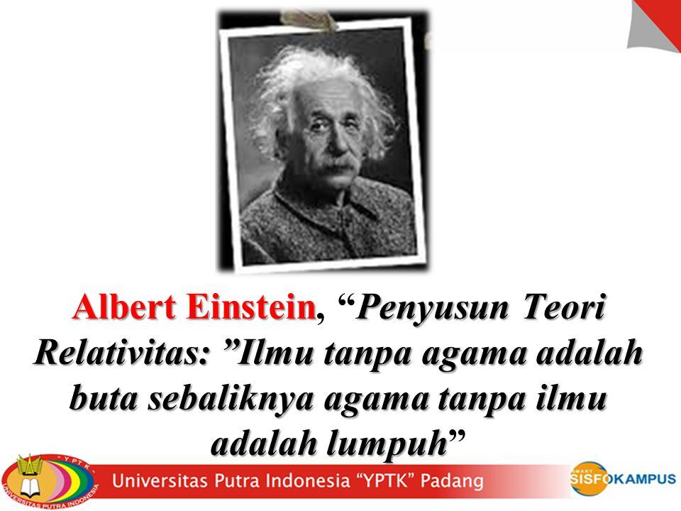 Albert EinsteinPenyusun Teori Relativitas: Ilmu tanpa agama adalah buta sebaliknya agama tanpa ilmu adalah lumpuh Albert Einstein, Penyusun Teori Relativitas: Ilmu tanpa agama adalah buta sebaliknya agama tanpa ilmu adalah lumpuh
