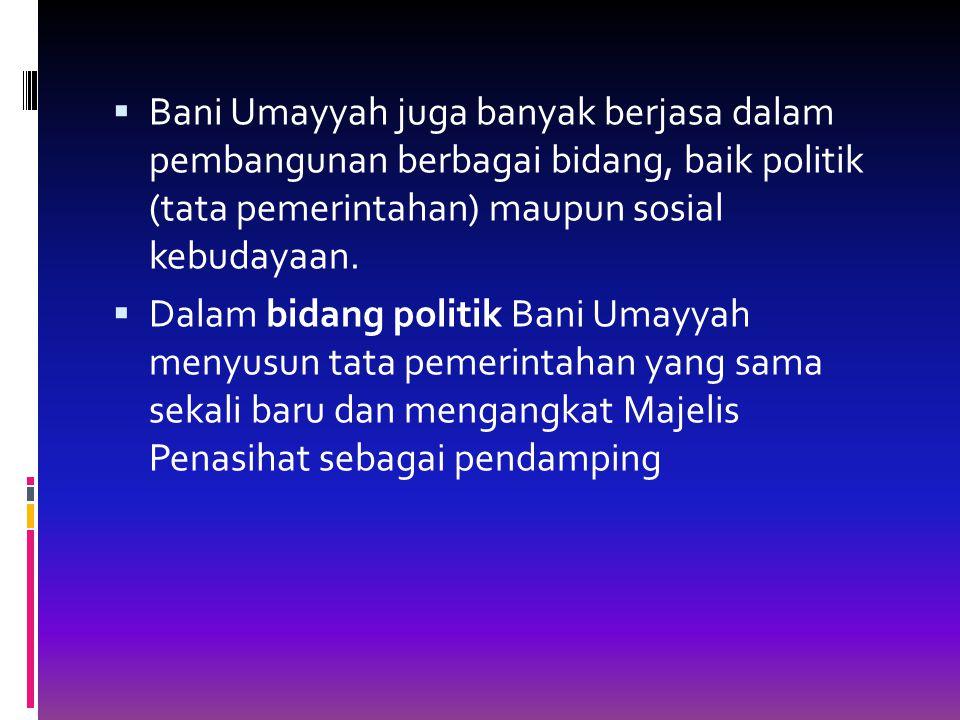 Bani Umayyah juga banyak berjasa dalam pembangunan berbagai bidang, baik politik (tata pemerintahan) maupun sosial kebudayaan.