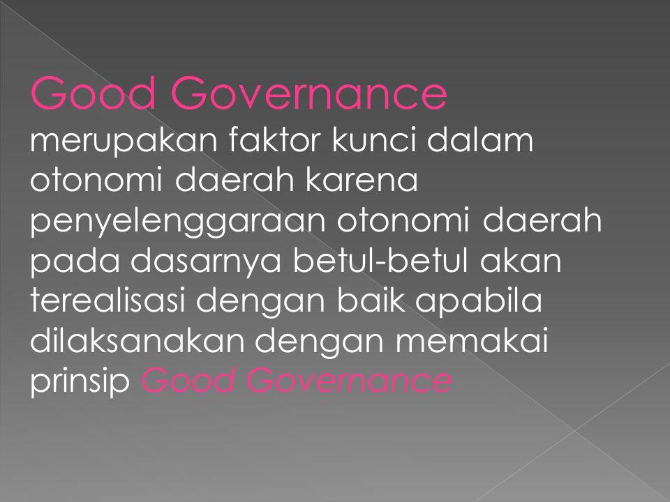 Good Governance merupakan faktor kunci dalam otonomi daerah karena penyelenggaraan otonomi daerah pada dasarnya betul-betul akan terealisasi dengan ba
