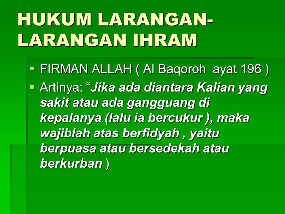 "HUKUM LARANGAN- LARANGAN IHRAM  FIRMAN ALLAH ( Al Baqoroh ayat 196 )  Artinya: ""Jika ada diantara Kalian yang sakit atau ada gangguang di kepalanya"