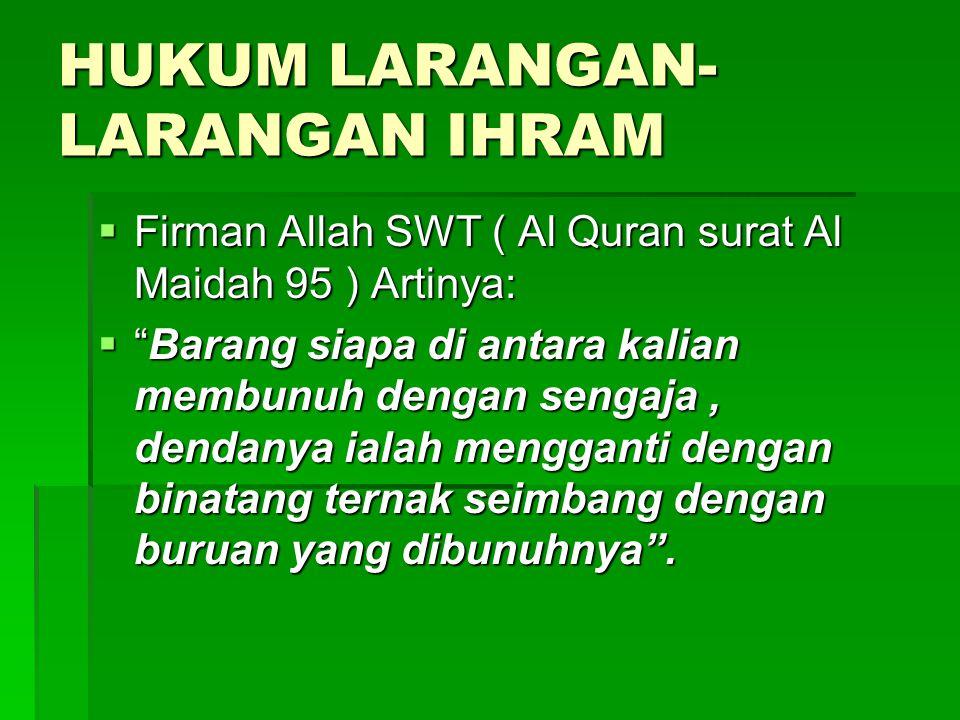 """HUKUM LARANGAN- LARANGAN IHRAM  Firman Allah SWT ( Al Quran surat Al Maidah 95 ) Artinya:  """"Barang siapa di antara kalian membunuh dengan sengaja, d"""