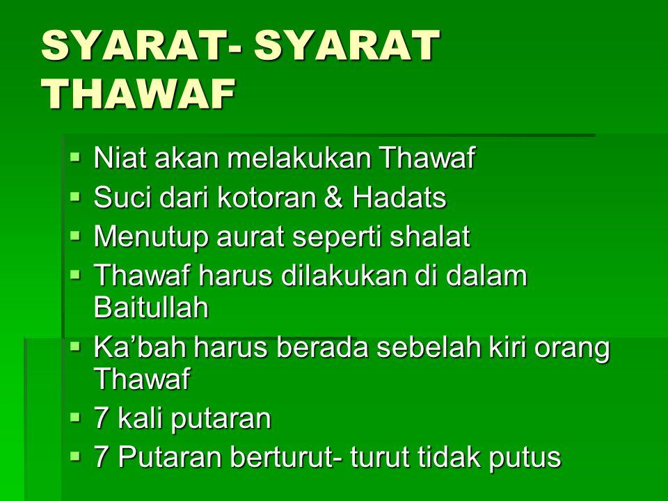 SYARAT- SYARAT THAWAF  Niat akan melakukan Thawaf  Suci dari kotoran & Hadats  Menutup aurat seperti shalat  Thawaf harus dilakukan di dalam Baitu