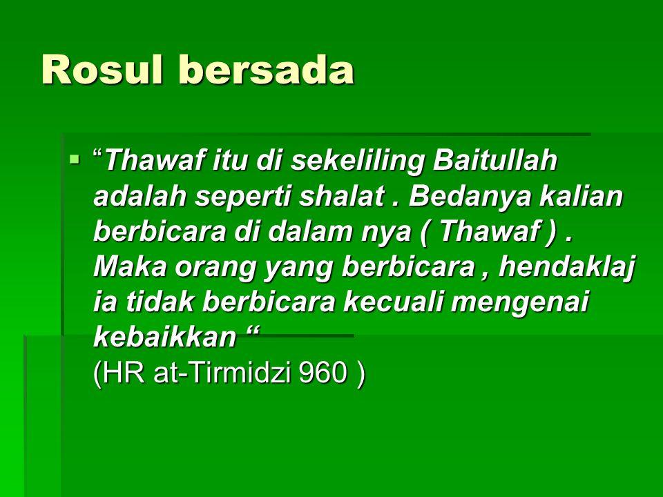 """Rosul bersada  """"Thawaf itu di sekeliling Baitullah adalah seperti shalat. Bedanya kalian berbicara di dalam nya ( Thawaf ). Maka orang yang berbicara"""