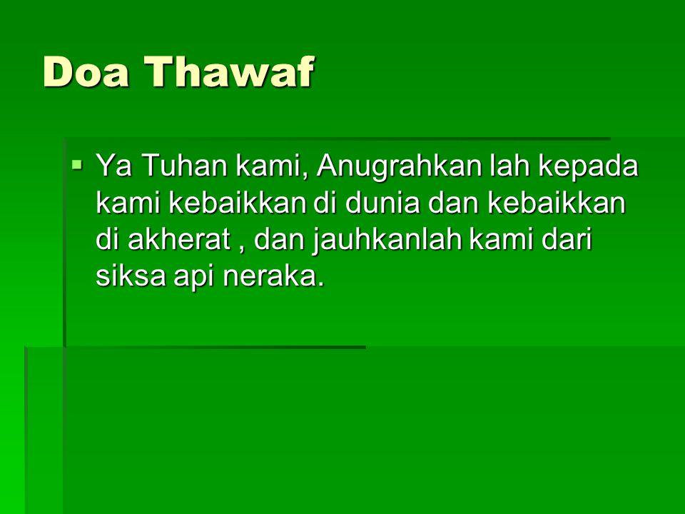 Doa Thawaf  Ya Tuhan kami, Anugrahkan lah kepada kami kebaikkan di dunia dan kebaikkan di akherat, dan jauhkanlah kami dari siksa api neraka.
