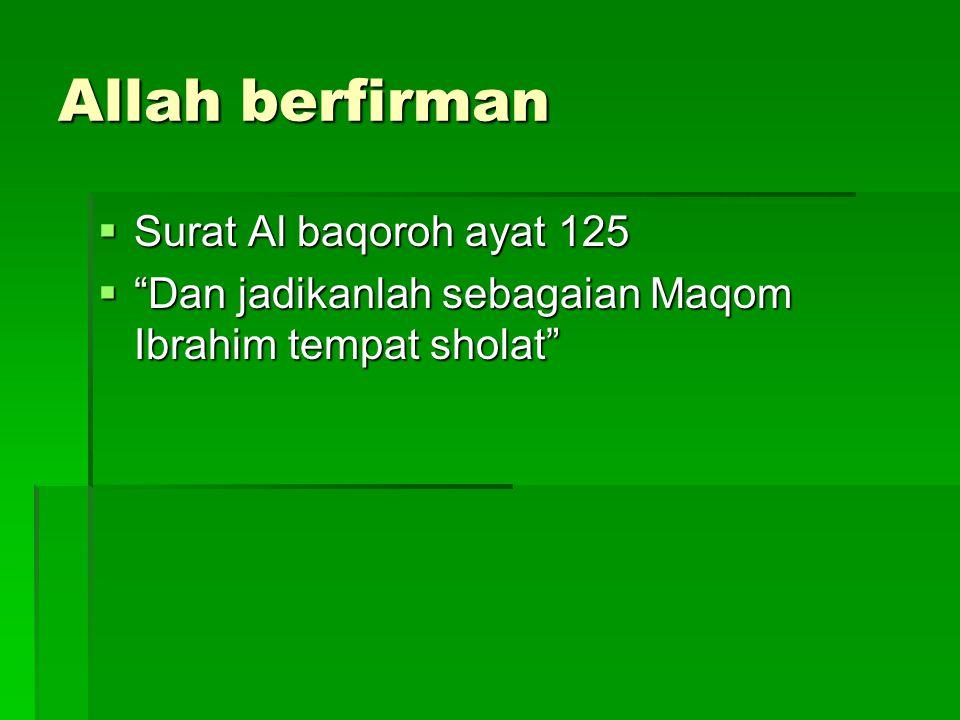 """Allah berfirman  Surat Al baqoroh ayat 125  """"Dan jadikanlah sebagaian Maqom Ibrahim tempat sholat"""""""