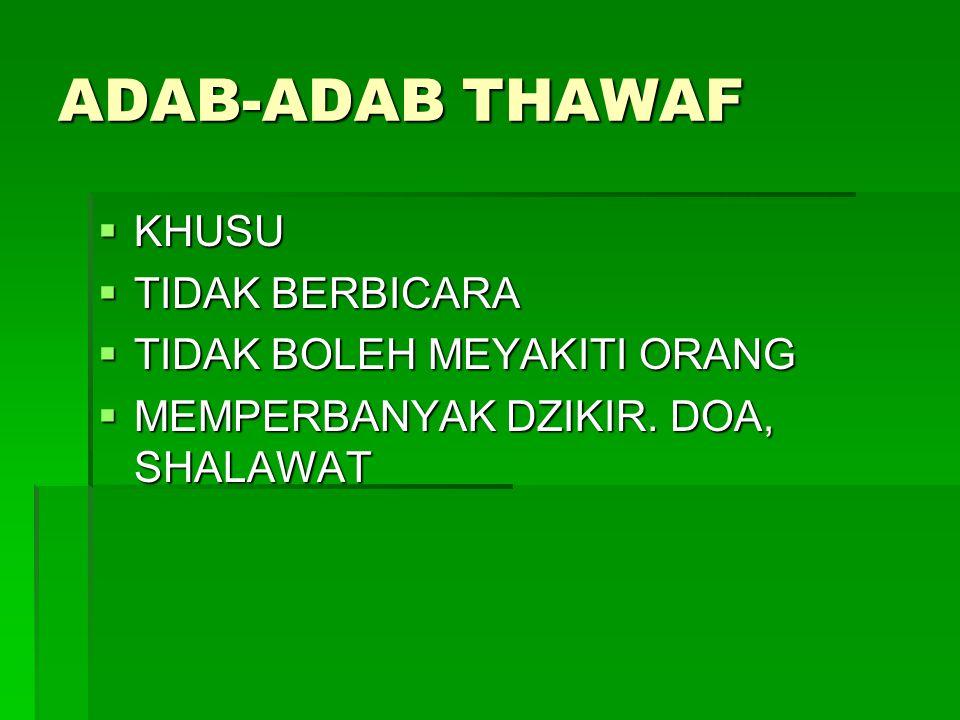 ADAB-ADAB THAWAF  KHUSU  TIDAK BERBICARA  TIDAK BOLEH MEYAKITI ORANG  MEMPERBANYAK DZIKIR. DOA, SHALAWAT