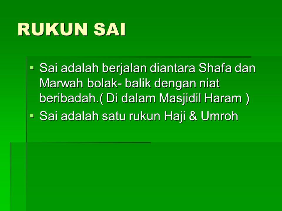 RUKUN SAI  Sai adalah berjalan diantara Shafa dan Marwah bolak- balik dengan niat beribadah.( Di dalam Masjidil Haram )  Sai adalah satu rukun Haji