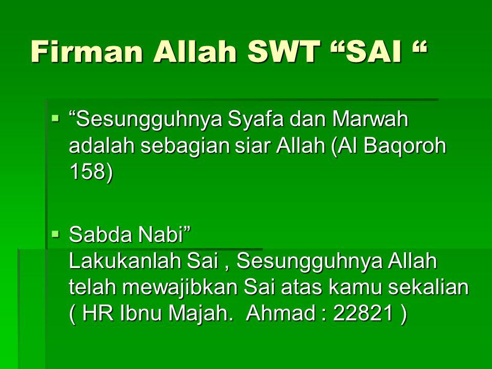"""Firman Allah SWT """"SAI """"  """"Sesungguhnya Syafa dan Marwah adalah sebagian siar Allah (Al Baqoroh 158)  Sabda Nabi"""" Lakukanlah Sai, Sesungguhnya Allah"""