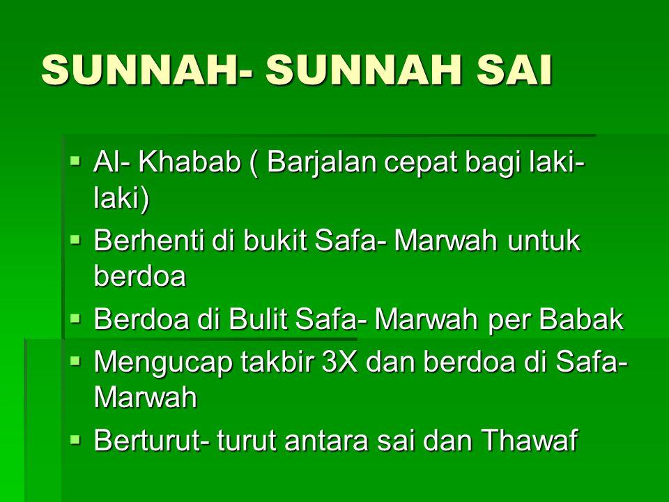 SUNNAH- SUNNAH SAI  Al- Khabab ( Barjalan cepat bagi laki- laki)  Berhenti di bukit Safa- Marwah untuk berdoa  Berdoa di Bulit Safa- Marwah per Bab