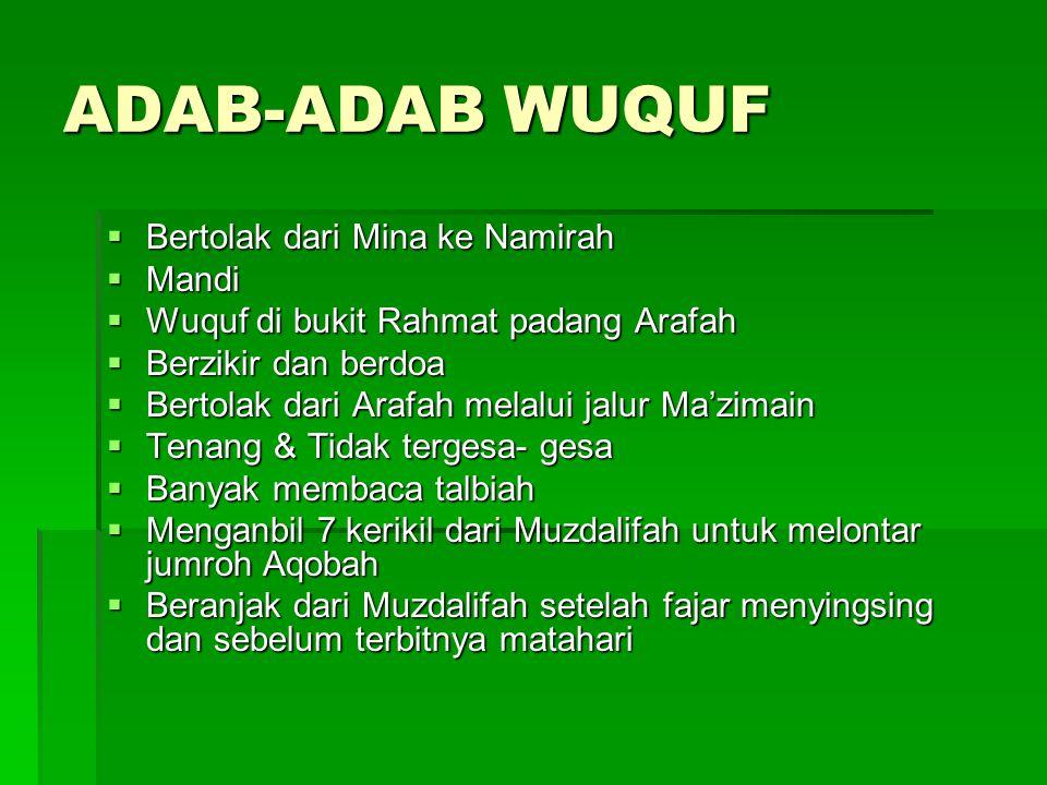 ADAB-ADAB WUQUF  Bertolak dari Mina ke Namirah  Mandi  Wuquf di bukit Rahmat padang Arafah  Berzikir dan berdoa  Bertolak dari Arafah melalui jal