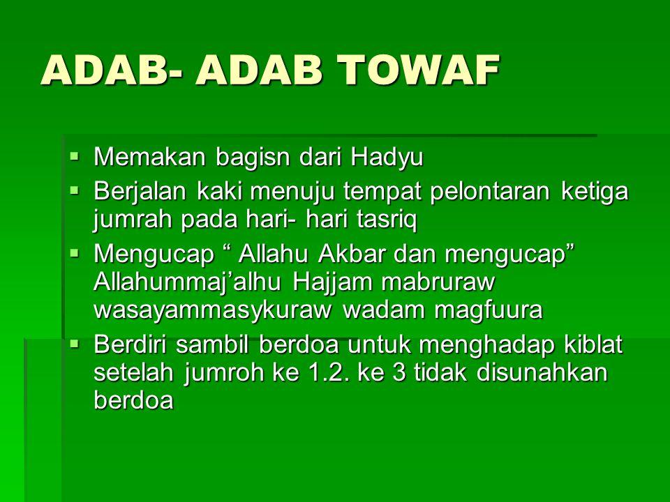 """ADAB- ADAB TOWAF  Memakan bagisn dari Hadyu  Berjalan kaki menuju tempat pelontaran ketiga jumrah pada hari- hari tasriq  Mengucap """" Allahu Akbar d"""