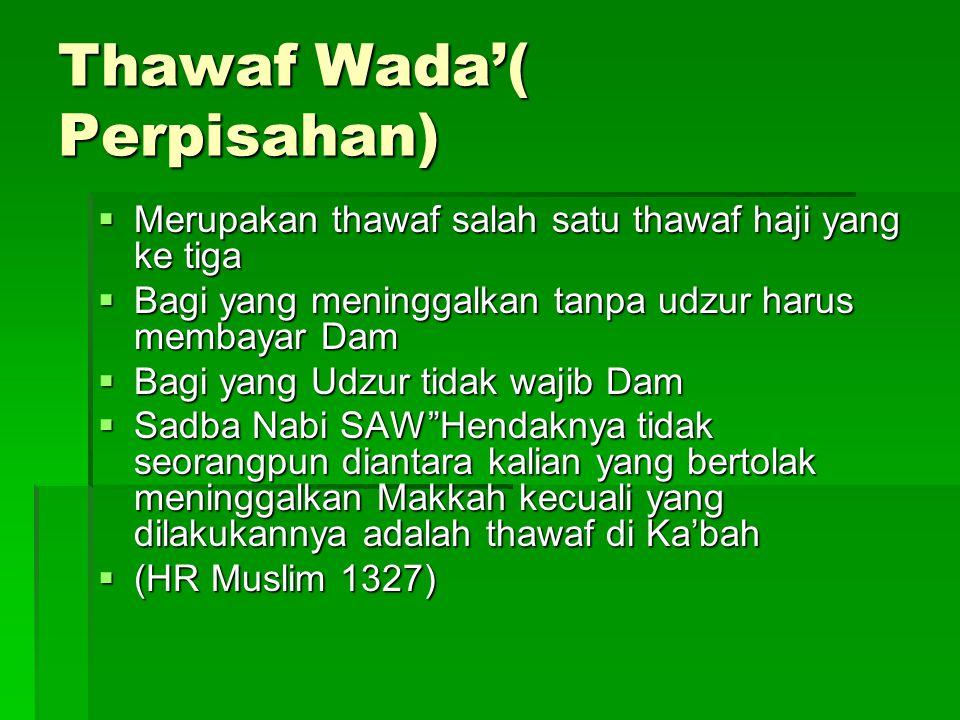 Thawaf Wada'( Perpisahan)  Merupakan thawaf salah satu thawaf haji yang ke tiga  Bagi yang meninggalkan tanpa udzur harus membayar Dam  Bagi yang U