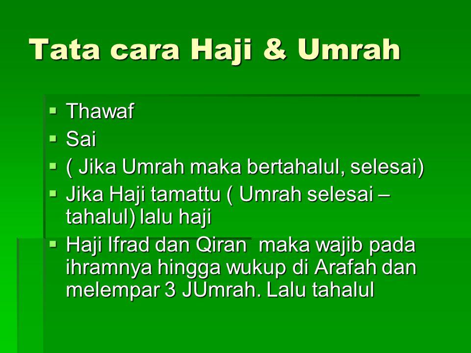 Tata cara Haji & Umrah  Thawaf  Sai  ( Jika Umrah maka bertahalul, selesai)  Jika Haji tamattu ( Umrah selesai – tahalul) lalu haji  Haji Ifrad d