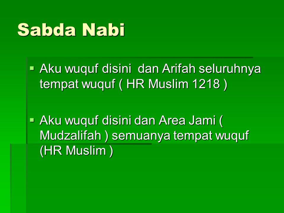 Sabda Nabi  Aku wuquf disini dan Arifah seluruhnya tempat wuquf ( HR Muslim 1218 )  Aku wuquf disini dan Area Jami ( Mudzalifah ) semuanya tempat wu