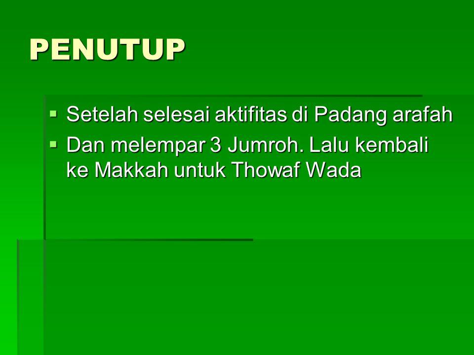 PENUTUP  Setelah selesai aktifitas di Padang arafah  Dan melempar 3 Jumroh. Lalu kembali ke Makkah untuk Thowaf Wada
