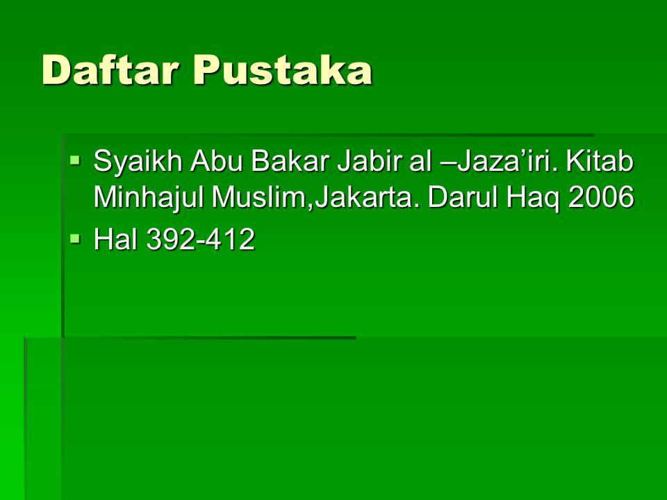 Daftar Pustaka  Syaikh Abu Bakar Jabir al –Jaza'iri. Kitab Minhajul Muslim,Jakarta. Darul Haq 2006  Hal 392-412