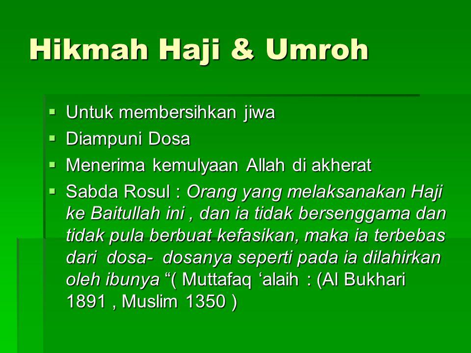 Hikmah Haji & Umroh  Untuk membersihkan jiwa  Diampuni Dosa  Menerima kemulyaan Allah di akherat  Sabda Rosul : Orang yang melaksanakan Haji ke Ba