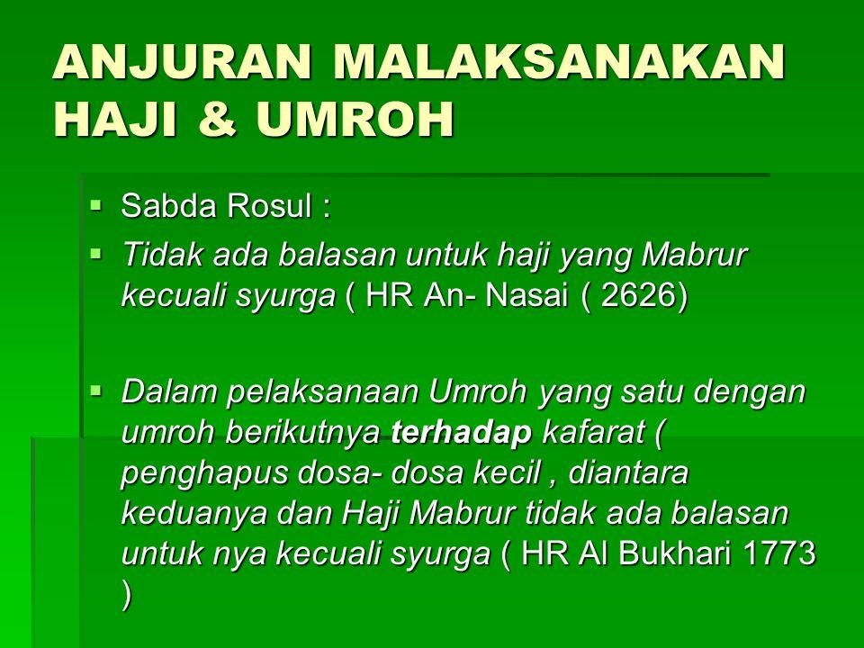 ANJURAN MALAKSANAKAN HAJI & UMROH  Sabda Rosul :  Tidak ada balasan untuk haji yang Mabrur kecuali syurga ( HR An- Nasai ( 2626)  Dalam pelaksanaan