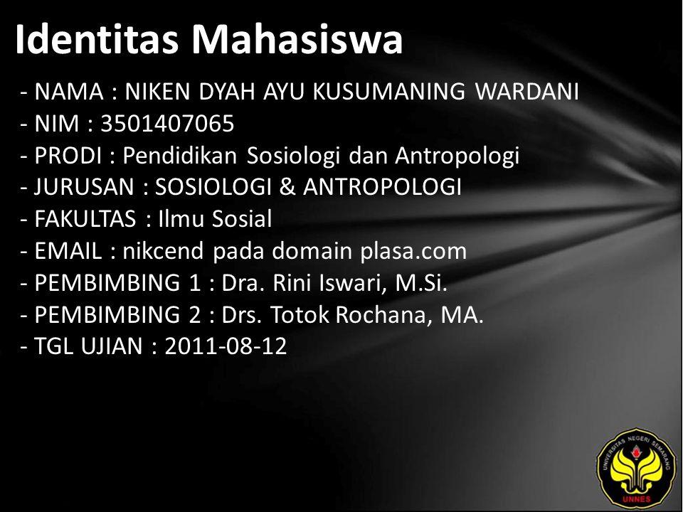 Identitas Mahasiswa - NAMA : NIKEN DYAH AYU KUSUMANING WARDANI - NIM : 3501407065 - PRODI : Pendidikan Sosiologi dan Antropologi - JURUSAN : SOSIOLOGI & ANTROPOLOGI - FAKULTAS : Ilmu Sosial - EMAIL : nikcend pada domain plasa.com - PEMBIMBING 1 : Dra.