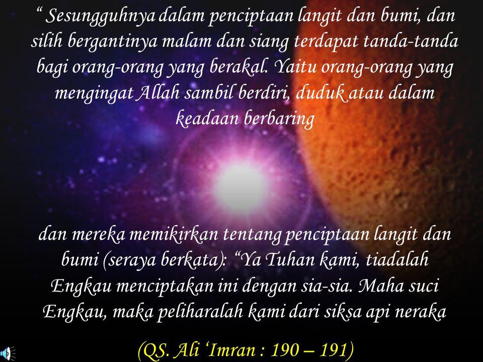 """"""" Sesungguhnya dalam penciptaan langit dan bumi, dan silih bergantinya malam dan siang terdapat tanda-tanda bagi orang-orang yang berakal. Yaitu orang"""