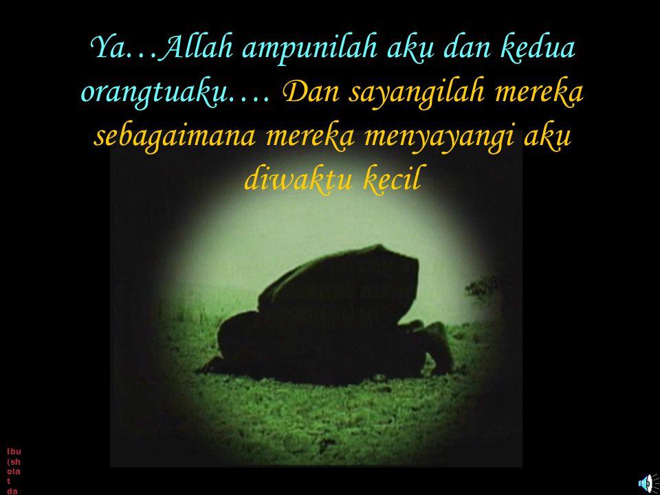 Ibu (sh ola t da n do a) Ya…Allah ampunilah aku dan kedua orangtuaku…. Dan sayangilah mereka sebagaimana mereka menyayangi aku diwaktu kecil