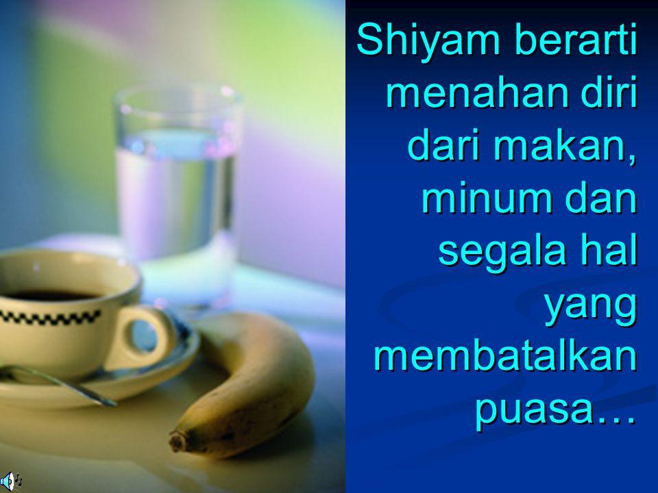 Shiyam berarti menahan diri dari makan, minum dan segala hal yang membatalkan puasa… Shiyam berarti menahan diri dari makan, minum dan segala hal yang
