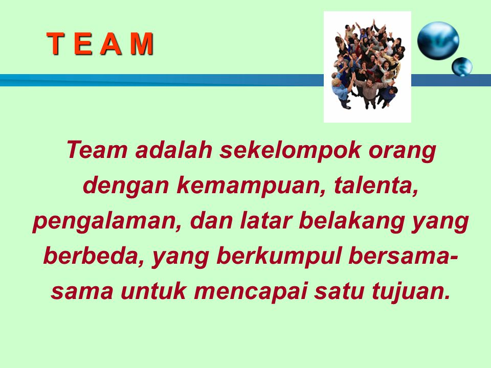 T E A M Team adalah sekelompok orang dengan kemampuan, talenta, pengalaman, dan latar belakang yang berbeda, yang berkumpul bersama- sama untuk mencapai satu tujuan.