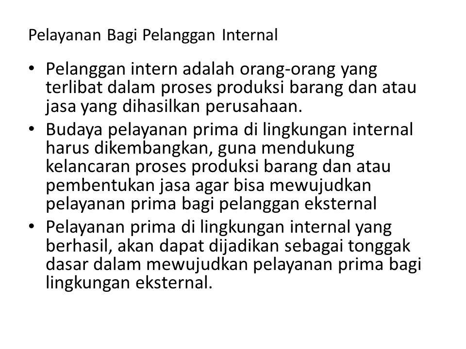 Pelayanan Bagi Pelanggan Internal Pelanggan intern adalah orang-orang yang terlibat dalam proses produksi barang dan atau jasa yang dihasilkan perusah
