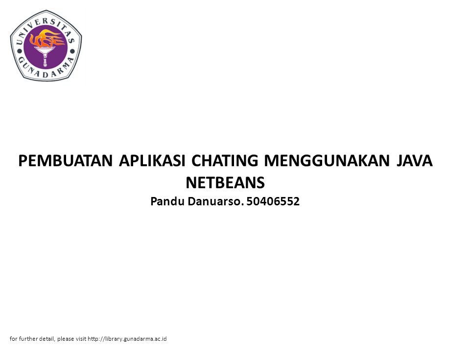 PEMBUATAN APLIKASI CHATING MENGGUNAKAN JAVA NETBEANS Pandu Danuarso. 50406552 for further detail, please visit http://library.gunadarma.ac.id