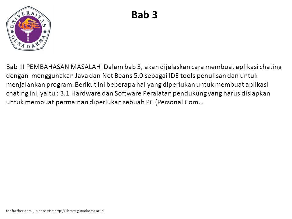 Bab 3 Bab III PEMBAHASAN MASALAH Dalam bab 3, akan dijelaskan cara membuat aplikasi chating dengan menggunakan Java dan Net Beans 5.0 sebagai IDE tools penulisan dan untuk menjalankan program.