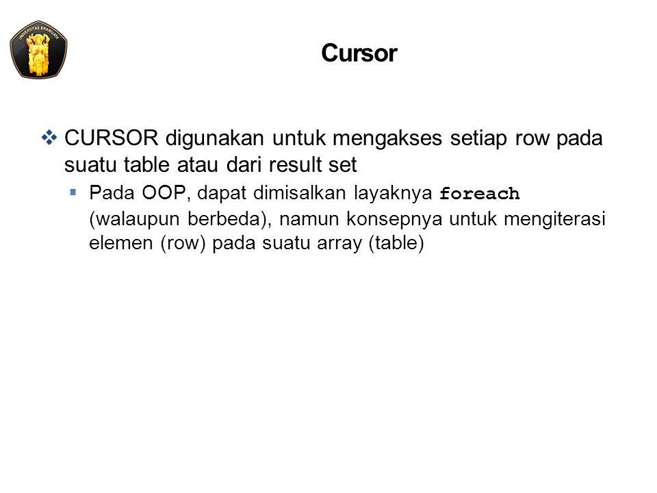 Cursor  CURSOR digunakan untuk mengakses setiap row pada suatu table atau dari result set  Pada OOP, dapat dimisalkan layaknya foreach (walaupun berbeda), namun konsepnya untuk mengiterasi elemen (row) pada suatu array (table)