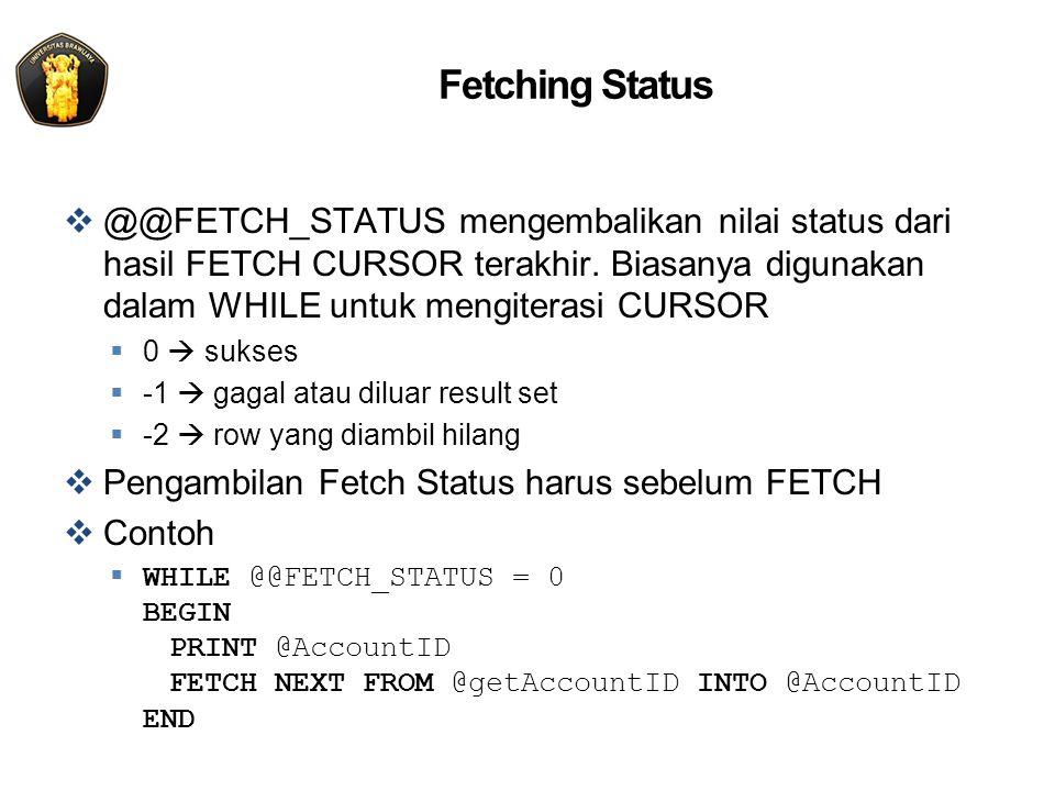 Fetching Status  @@FETCH_STATUS mengembalikan nilai status dari hasil FETCH CURSOR terakhir. Biasanya digunakan dalam WHILE untuk mengiterasi CURSOR